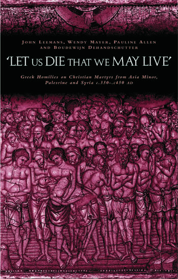 'Let us die that we may live' Greek homilies on Christian Martyrs from Asia Minor, Palestine and Syria c.350-c.450 AD book cover