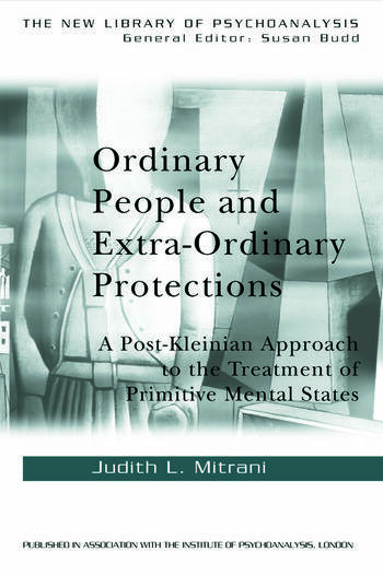 Ordinary People and Extra-ordinary Protections A Post-Kleinian Approach to the Treatment of Primitive Mental States book cover
