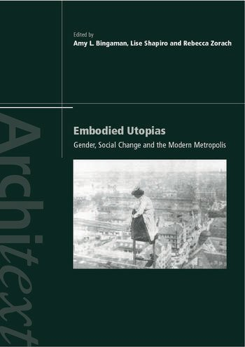 Embodied Utopias Gender, Social Change and the Modern Metropolis book cover