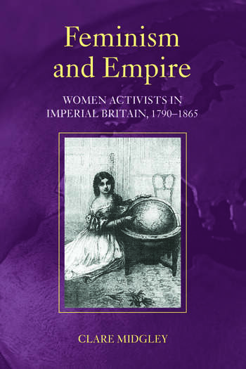 Feminism and Empire Women Activists in Imperial Britain, 1790–1865 book cover