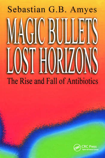 Magic Bullets, Lost Horizons The Rise and Fall of Antibiotics book cover