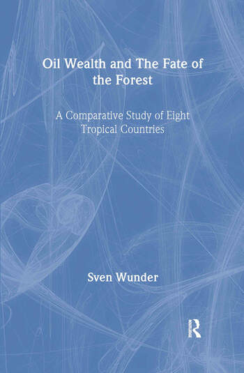 Oil Wealth and the Fate of the Forest A Comparative Study of Eight Tropical Countries book cover