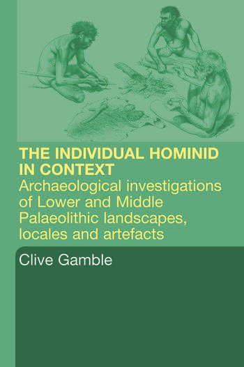 Hominid Individual in Context Archaeological Investigations of Lower and Middle Palaeolithic landscapes, locales and artefacts book cover