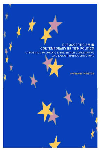 Euroscepticism in Contemporary British Politics Opposition to Europe in the Conservative and Labour Parties since 1945 book cover