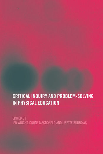 Critical Inquiry and Problem Solving in Physical Education Working with Students in Schools book cover