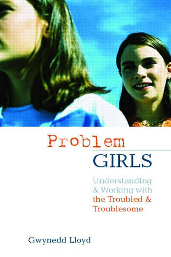 Problem Girls Understanding and Supporting Troubled and Troublesome Girls and Young Women book cover