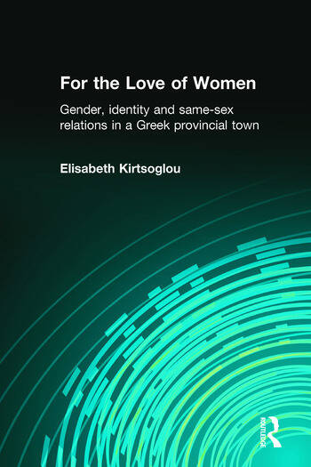 For the Love of Women Gender, Identity and Same-Sex Relations in a Greek Provincial Town book cover