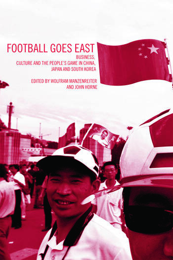 Football Goes East Business, Culture and the People's Game in East Asia book cover