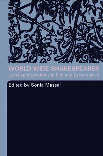 World-Wide Shakespeares Local Appropriations in Film and Performance book cover