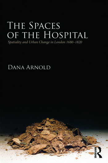 The Spaces of the Hospital Spatiality and Urban Change in London 1680-1820 book cover