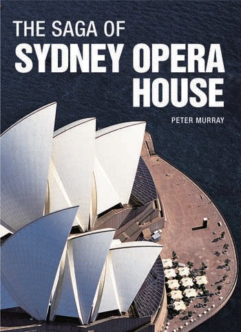 The Saga of Sydney Opera House The Dramatic Story of the Design and Construction of the Icon of Modern Australia book cover