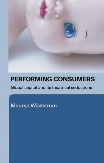 Performing Consumers Global Capital and its Theatrical Seductions book cover