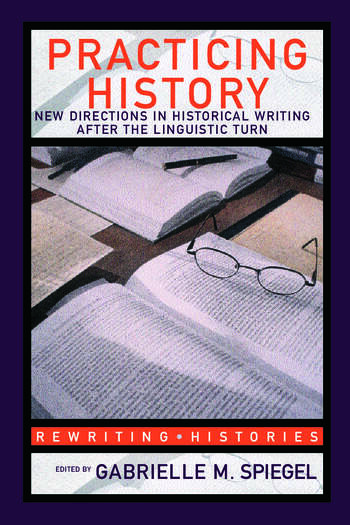 Practicing History New Directions in Historical Writing after the Linguistic Turn book cover