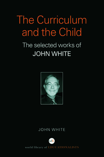 The Curriculum and the Child The Selected Works of John White book cover