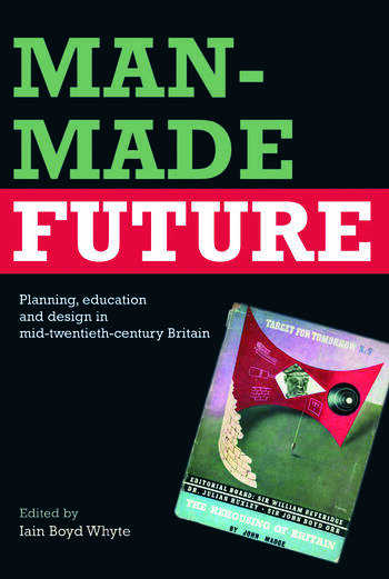 Man-Made Future Planning, Education and Design in Mid-20th Century Britain book cover