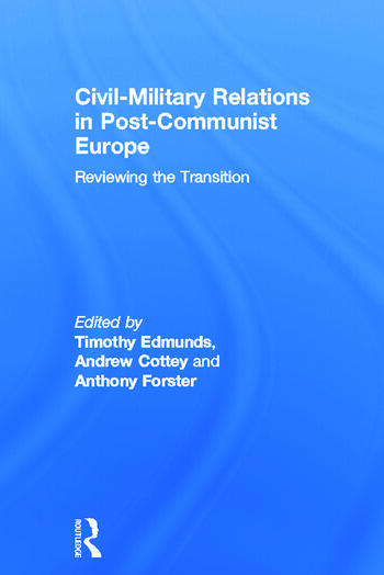Civil-Military Relations in Post-Communist Europe Reviewing the Transition book cover
