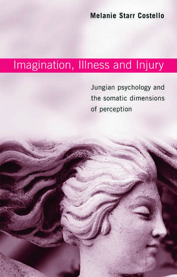 Imagination, Illness and Injury Jungian Psychology and the Somatic Dimensions of Perception book cover