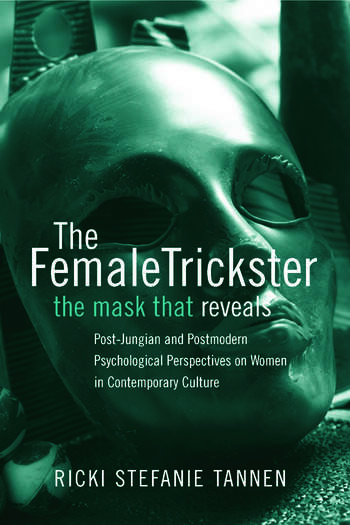 The Female Trickster The Mask That Reveals, Post-Jungian and Postmodern Psychological Perspectives on Women in Contemporary Culture book cover