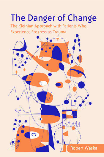 The Danger of Change The Kleinian Approach with Patients Who Experience Progress as Trauma book cover