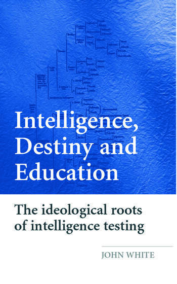 Intelligence, Destiny and Education The Ideological Roots of Intelligence Testing book cover
