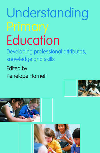 Understanding Primary Education Developing Professional Attributes, Knowledge and Skills book cover