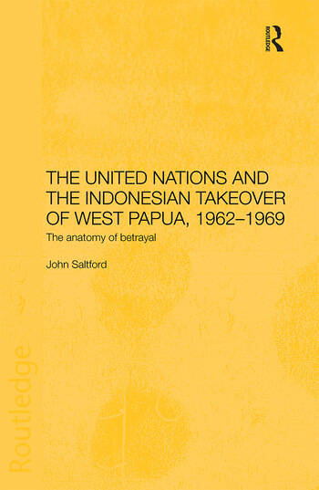 The United Nations and the Indonesian Takeover of West Papua, 1962-1969 The Anatomy of Betrayal book cover