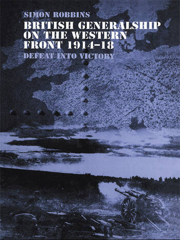 British Generalship on the Western Front 1914–1918 Defeat into Victory book cover