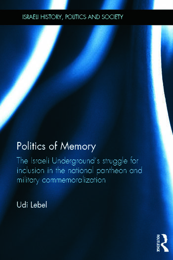 Politics of Memory The Israeli Underground's Struggle for Inclusion in the National Pantheon and Military Commemoralization book cover
