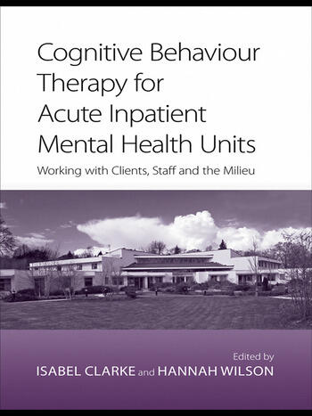 Cognitive Behaviour Therapy for Acute Inpatient Mental Health Units Working with Clients, Staff and the Milieu book cover