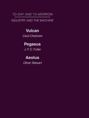 Today and Tomorrow Volume 13 Industry and the Machine Vulcan or the Future of Labour Pegasus: Problems of Transportation Aeolus, or the Future of the Flying Machine book cover