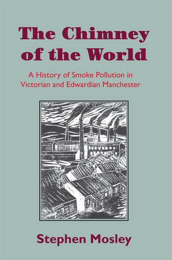 The Chimney of the World A History of Smoke Pollution in Victorian and Edwardian Manchester book cover