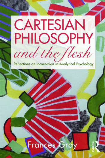 Cartesian Philosophy and the Flesh Reflections on incarnation in analytical psychology book cover