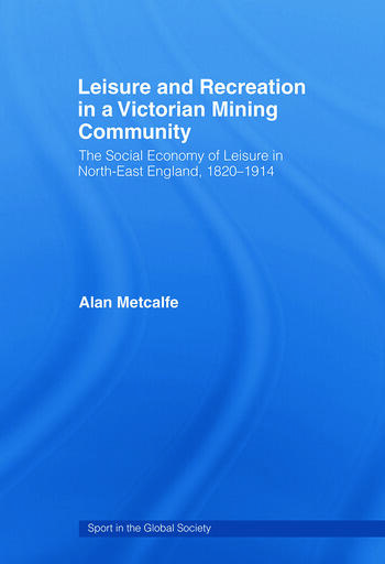 Leisure and Recreation in a Victorian Mining Community The Social Economy of Leisure in North-East England, 1820-1914 book cover