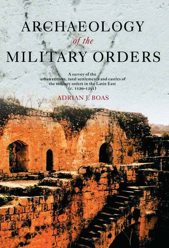 Archaeology of the Military Orders A Survey of the Urban Centres, Rural Settlements and Castles of the Military Orders in the Latin East (c.1120–1291) book cover