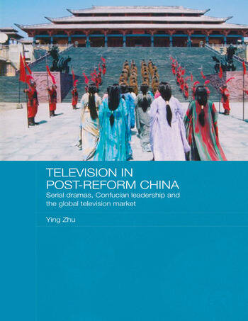 Television in Post-Reform China Serial Dramas, Confucian Leadership and the Global Television Market book cover
