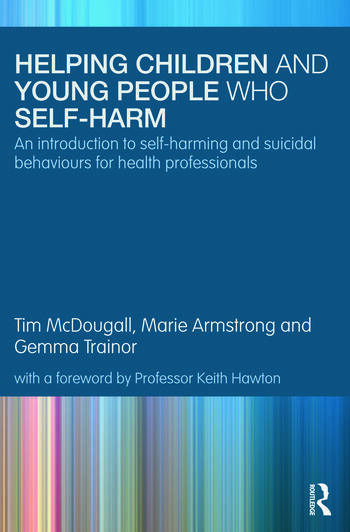 Helping Children and Young People who Self-harm An Introduction to Self-harming and Suicidal Behaviours for Health Professionals book cover
