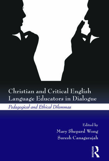 Christian and Critical English Language Educators in Dialogue Pedagogical and Ethical Dilemmas book cover