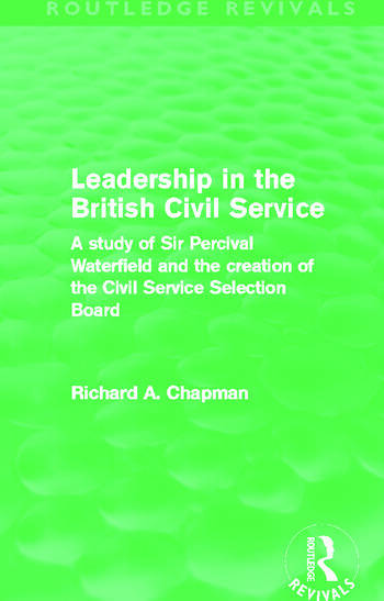 Leadership in the British Civil Service (Routledge Revivals) A study of Sir Percival Waterfield and the creation of the Civil Service Selection Board book cover