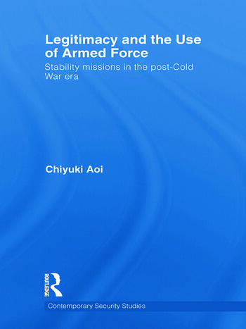 Legitimacy and the Use of Armed Force Stability Missions in the Post-Cold War Era book cover