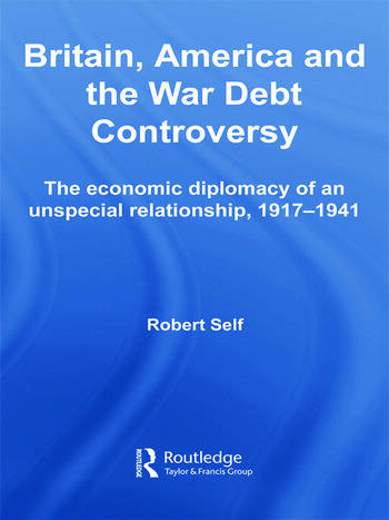 Britain, America and the War Debt Controversy The Economic Diplomacy of an Unspecial Relationship, 1917-45 book cover