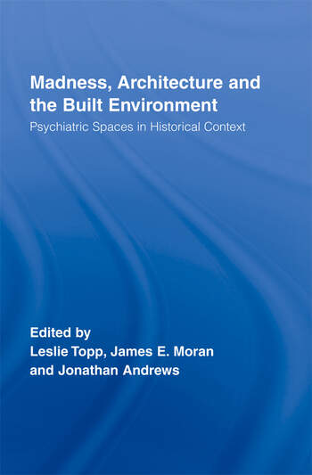 Madness, Architecture and the Built Environment Psychiatric Spaces in Historical Context book cover