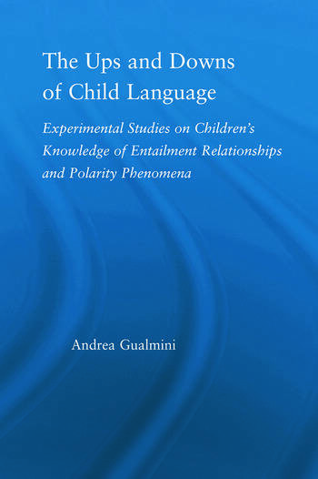 The Ups and Downs of Child Language Experimental Studies on Children's Knowledge of Entailment Relationships and Polarity Phenomena book cover