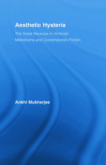 Aesthetic Hysteria The Great Neurosis in Victorian Melodrama and Contemporary Fiction book cover