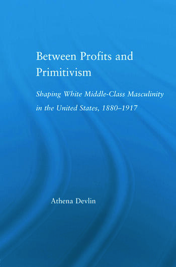 Between Profits and Primitivism Shaping White Middle-Class Masculinity in the U.S., 1880-1917 book cover