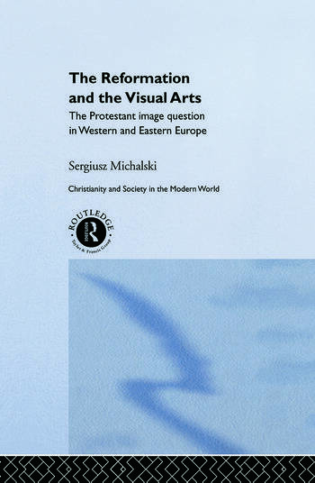 Reformation and the Visual Arts The Protestant Image Question in Western and Eastern Europe book cover