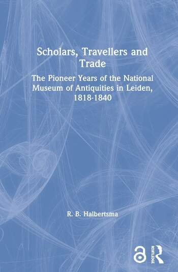 Scholars, Travellers and Trade The Pioneer Years of the National Museum of Antiquities in Leiden, 1818-1840 book cover