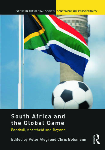 South Africa and the Global Game Football, Apartheid and Beyond book cover
