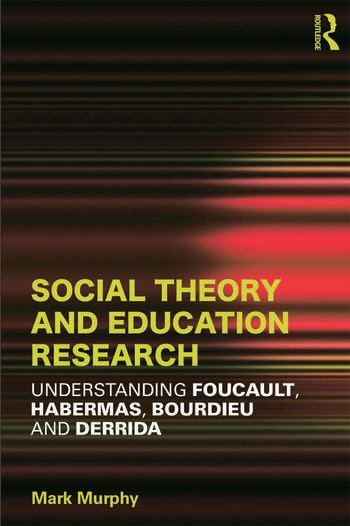 Social Theory and Education Research Understanding Foucault, Habermas,Bourdieu and Derrida book cover