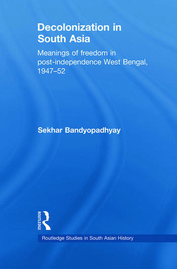 Decolonization in South Asia Meanings of Freedom in Post-independence West Bengal, 1947–52 book cover