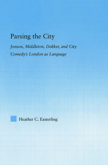 Parsing the City Jonson, Middleton, Dekker, and City Comedy's London as Language book cover